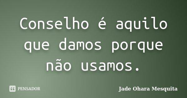 Conselho é aquilo que damos porque não usamos.... Frase de Jade Ohara Mesquita.