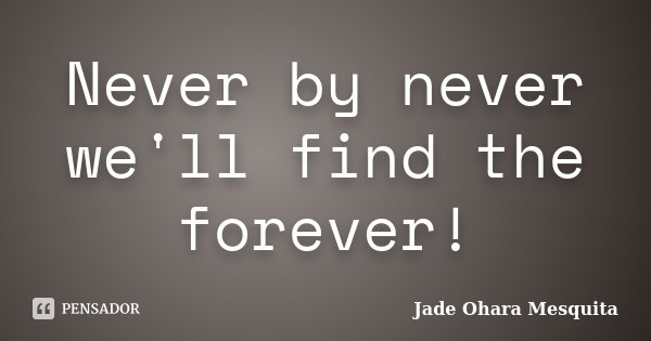 Never by never we'll find the forever!... Frase de Jade Ohara Mesquita.