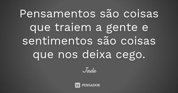 Pensamentos são coisas que traiem a gente e sentimentos são coisas que nos deixa cego.... Frase de Jade.