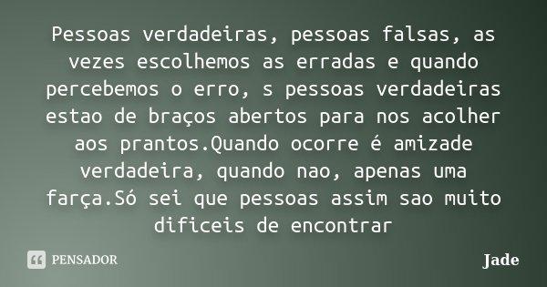 Pessoas verdadeiras, pessoas falsas, as vezes escolhemos as erradas e quando percebemos o erro, s pessoas verdadeiras estao de braços abertos para nos acolher a... Frase de Jade.