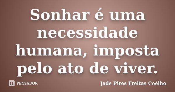 Sonhar é uma necessidade humana, imposta pelo ato de viver.... Frase de Jade Pires Freitas Coêlho.