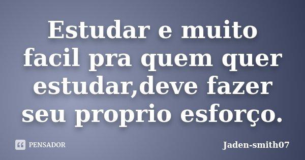 Estudar e muito facil pra quem quer estudar,deve fazer seu proprio esforço.... Frase de Jaden-smith07.