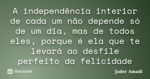 A independência interior de cada um não depende só de um dia, mas de todos eles, porque é ela que te levará ao desfile perfeito da felicidade... Frase de Jader Amadi.