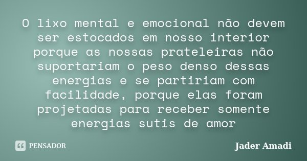 O lixo mental e emocional não devem ser estocados em nosso interior porque as nossas prateleiras não suportariam o peso denso dessas energias e se partiriam com... Frase de Jader Amadi.
