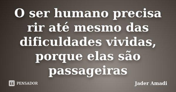 O ser humano precisa rir até mesmo das dificuldades vividas, porque elas são passageiras... Frase de Jader Amadi.