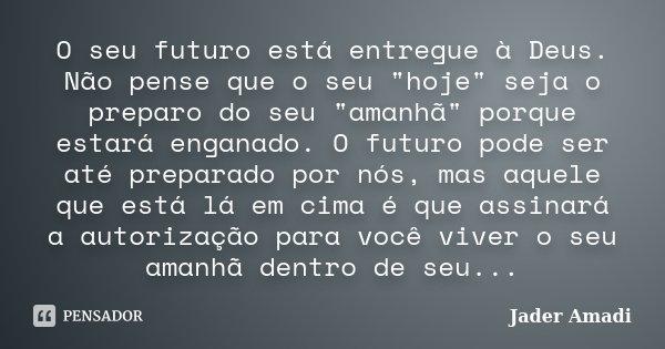 """O seu futuro está entregue à Deus. Não pense que o seu """"hoje"""" seja o preparo do seu """"amanhã"""" porque estará enganado. O futuro pode ser até p... Frase de Jader Amadi."""