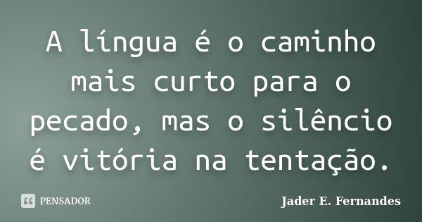 A língua é o caminho mais curto para o pecado, mas o silêncio é vitória na tentação.... Frase de Jader E. Fernandes.