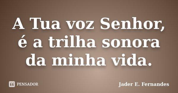 A Tua voz Senhor, é a trilha sonora da minha vida.... Frase de Jader E. Fernandes.