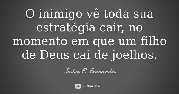 O inimigo vê toda sua estratégia cair, no momento em que um filho de Deus cai de joelhos.... Frase de Jader E. Fernandes.