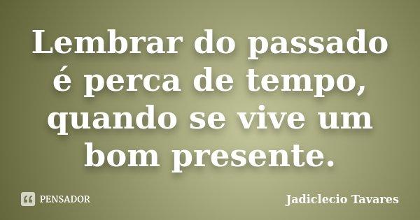 Lembrar do passado é perca de tempo, quando se vive um bom presente.... Frase de Jadiclecio Tavares.