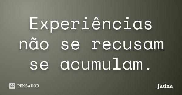 Experiências não se recusam se acumulam.... Frase de (JADNA).