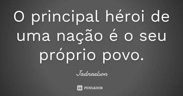 O principal héroi de uma nação é o seu próprio povo.... Frase de Jadnaelson.