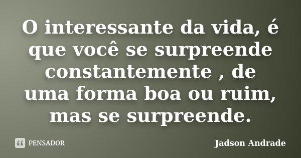 O interessante da vida, é que você se surpreende constantemente , de uma forma boa ou ruim, mas se surpreende.... Frase de Jadson Andrade.