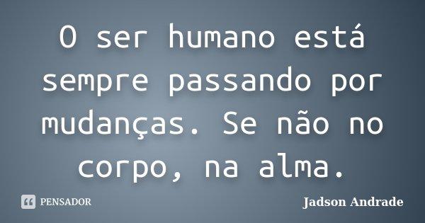 O ser humano está sempre passando por mudanças. Se não no corpo, na alma.... Frase de Jadson Andrade.