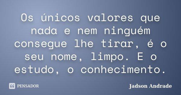 Os únicos valores que nada e nem ninguém consegue lhe tirar, é o seu nome, limpo. E o estudo, o conhecimento.... Frase de Jadson Andrade.
