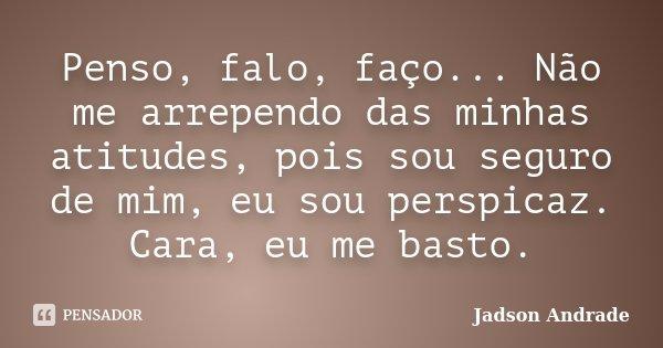 Penso, falo, faço... Não me arrependo das minhas atitudes, pois sou seguro de mim, eu sou perspicaz. Cara, eu me basto.... Frase de Jadson Andrade.