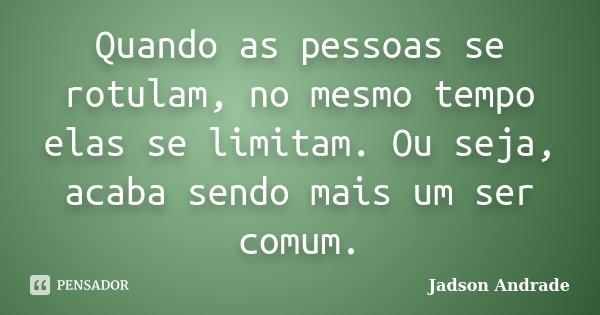 Quando as pessoas se rotulam, no mesmo tempo elas se limitam. Ou seja, acaba sendo mais um ser comum.... Frase de Jadson Andrade.