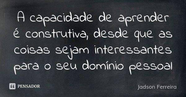 A capacidade de aprender é construtiva, desde que as coisas sejam interessantes para o seu domínio pessoal... Frase de Jadson Ferreira.