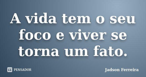 A vida tem o seu foco e viver se torna um fato.... Frase de Jadson Ferreira.
