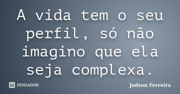 A vida tem o seu perfil, só não imagino que ela seja complexa.... Frase de Jadson Ferreira.