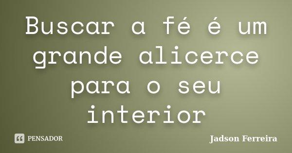Buscar a fé é um grande alicerce para o seu interior... Frase de Jadson Ferreira.