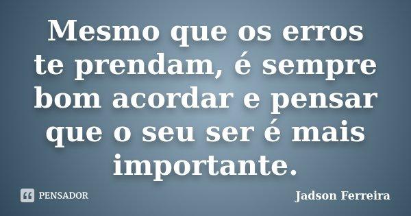 Mesmo que os erros te prendam, é sempre bom acordar e pensar que o seu ser é mais importante.... Frase de Jadson Ferreira.