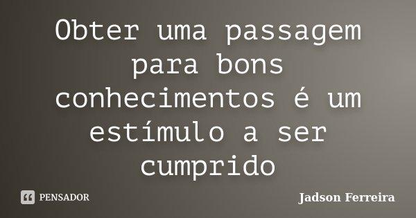 Obter uma passagem para bons conhecimentos é um estímulo a ser cumprido... Frase de Jadson Ferreira.