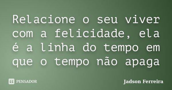 Relacione o seu viver com a felicidade, ela é a linha do tempo em que o tempo não apaga... Frase de Jadson Ferreira.