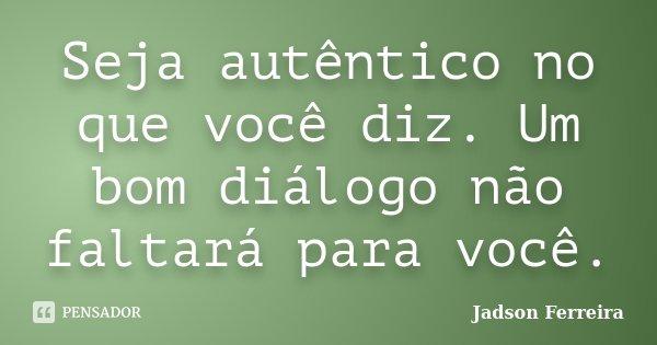 Seja autêntico no que você diz. Um bom diálogo não faltará para você.... Frase de Jadson Ferreira.
