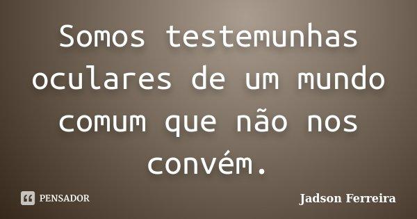 Somos testemunhas oculares de um mundo comum que não nos convém.... Frase de Jadson Ferreira.