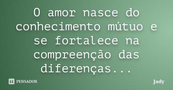 O amor nasce do conhecimento mútuo e se fortalece na compreenção das diferenças...... Frase de Jady.