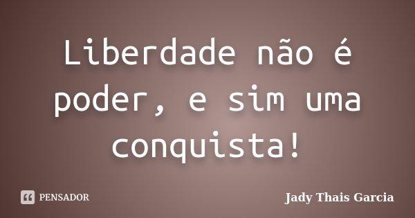 Liberdade não é poder, e sim uma conquista!... Frase de Jady Thais Garcia.