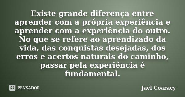Existe grande diferença entre aprender com a própria experiência e aprender com a experiência do outro. No que se refere ao aprendizado da vida, das conquistas ... Frase de Jael Coaracy.
