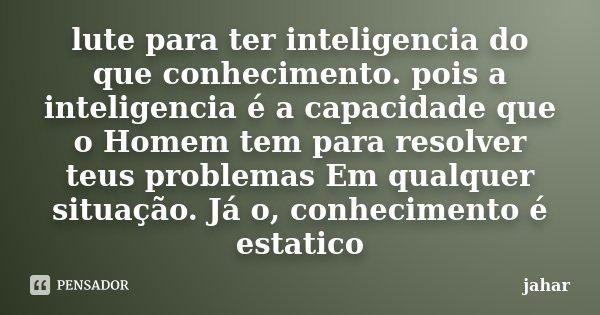 lute para ter inteligencia do que conhecimento. pois a inteligencia é a capacidade que o Homem tem para resolver teus problemas Em qualquer situação. Já o, conh... Frase de jahar.