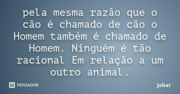 pela mesma razão que o cão é chamado de cão o Homem também é chamado de Homem. Ninguém é tão racional Em relação a um outro animal.... Frase de jahar.