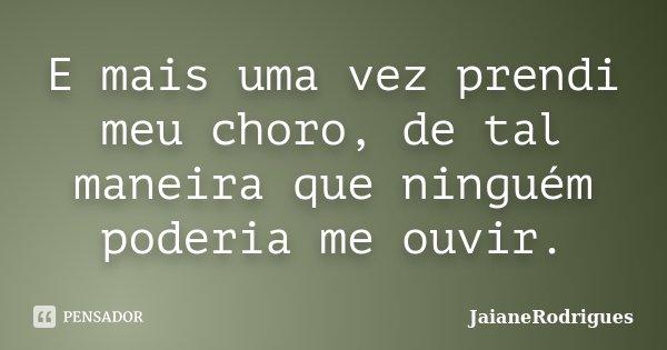 E mais uma vez prendi meu choro, de tal maneira que ninguém poderia me ouvir.... Frase de JaianeRodrigues.