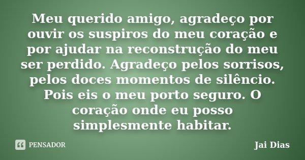 Meu querido amigo, agradeço por ouvir os suspiros do meu coração e por ajudar na reconstrução do meu ser perdido.. Agradeço pelos sorrisos, pelos doces momentos... Frase de Jai Dias.