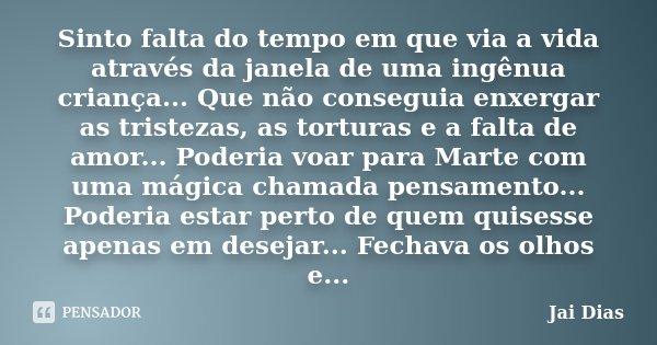 Sinto falta do tempo em que via a vida através da janela de uma ingênua criança... Que não conseguia enxergar as tristezas, as torturas e a falta de amor... Pod... Frase de Jai Dias.