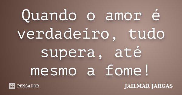 Quando o amor é verdadeiro, tudo supera, até mesmo a fome!... Frase de Jailmar Jargas.