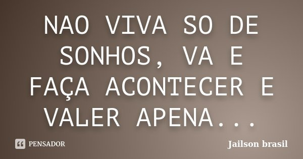 NAO VIVA SO DE SONHOS, VA E FAÇA ACONTECER E VALER APENA...... Frase de JAILSON BRASIL.