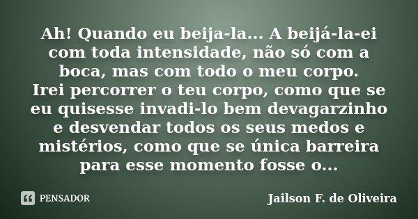 Ah! Quando eu beija-la... A beijá-la-ei com toda intensidade, não só com a boca, mas com todo o meu corpo. Irei percorrer o teu corpo, como que se eu quisesse i... Frase de Jailson F. de Oliveira.