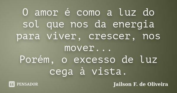 O amor é como a luz do sol que nos da energia para viver, crescer, nos mover... Porém, o excesso de luz cega à vista.... Frase de Jailson F. de Oliveira.