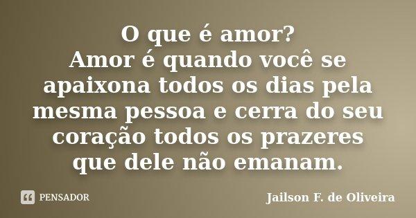 O que é amor? Amor é quando você se apaixona todos os dias pela mesma pessoa e cerra do seu coração todos os prazeres que dele não emanam.... Frase de Jailson F. de Oliveira.