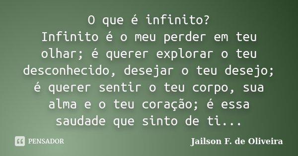 O que é infinito? Infinito é o meu perder em teu olhar; é querer explorar o teu desconhecido, desejar o teu desejo; é querer sentir o teu corpo, sua alma e o te... Frase de Jailson F. de Oliveira.