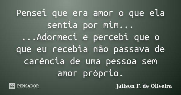 Pensei que era amor o que ela sentia por mim... ...Adormeci e percebi que o que eu recebia não passava de carência de uma pessoa sem amor próprio.... Frase de Jailson F. de Oliveira.