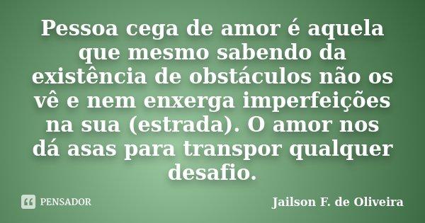 Pessoa cega de amor é aquela que mesmo sabendo da existência de obstáculos não os vê e nem enxerga imperfeições na sua (estrada). O amor nos dá asas para transp... Frase de Jailson F. de Oliveira.