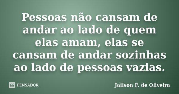 Pessoas não cansam de andar ao lado de quem elas amam, elas se cansam de andar sozinhas ao lado de pessoas vazias.... Frase de Jailson F. de Oliveira.