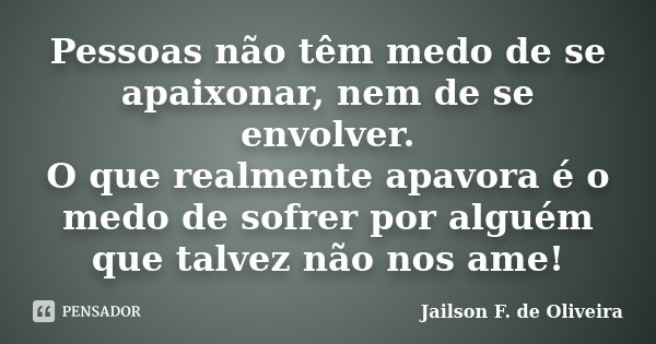 Pessoas não têm medo de se apaixonar, nem de se envolver. O que realmente apavora é o medo de sofrer por alguém que talvez não nos ame!... Frase de Jailson F. de Oliveira.