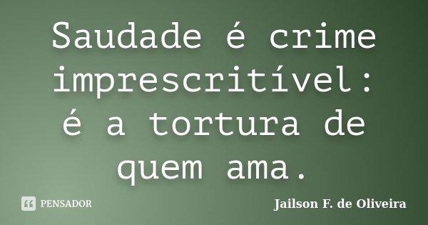 Saudade é crime imprescritível: é a tortura de quem ama.... Frase de Jailson F. de Oliveira.