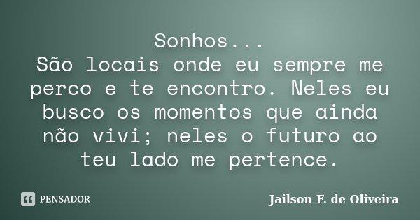 Sonhos... São locais onde eu sempre me perco e te encontro. Neles eu busco os momentos que ainda não vivi; neles o futuro ao teu lado me pertence.... Frase de Jailson F. de Oliveira.